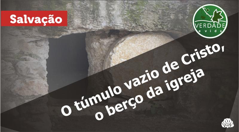 0682 – O túmulo vazio de Cristo, o berço da igreja